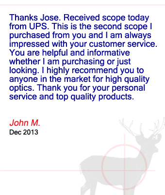 Thanks Jose. Received scope today from UPS. This is the second scope I purchased from you and I am always impressed with your customer service.  You are helpful and informative whether I am purchasing or just looking. I highly recommend you to anyone in the market for high quality optics. Thank you for your personal service and top quality products. John M. - December 2013