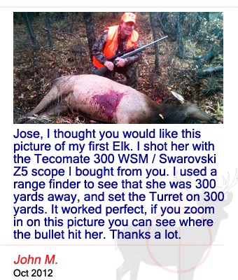 Jose, I thought you would like this picture of my first Elk. I shot her with the Tecomate 300 WSM / Swarovski Z5 scope I bought from you. I used a range finder to see that she was 300 yards away, and set the Turret on 300 yards. It worked perfect, if you zoom in on this picture you can see where the bullet hit her. Thanks a lot. John M. - October 2012