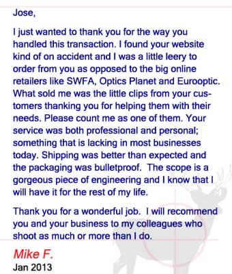Jose, I just wanted to thank you for the way you handled this transaction. I found your website kind of on accident and I was a little leery to order from you as opposed to the big online retailers like SWFA, Optics Planet and Eurooptic. What sold me was the little clips from your customers thanking you for helping them with their needs. Please count me as one of them. Your service was both professional and personal; something that is lacking in most businesses today. Shipping was better than expected and the packaging was bulletproof.  The scope is a gorgeous piece of engineering and I know that I will have it for the rest of my life. Thank you for a wonderful job.  I will recommend you and your business to my colleagues who shoot as much or more than I do. Mike F. - January 2013