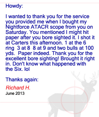 Howdy: I wanted to thank you for the service you provided me when I bought my Nightforce ATACR scope from you on Saturday. You mentioned I might hit paper after you bore sighted it. I shot it at Carters this afternoon. 1 at the 6 ring  3 at 8  8 at 9 and two bulls at 100 yds.  Paper indeed. Thank you for the excellent bore sighting! Brought it right in. Don't know what happened with the Six. lol Thanks again: Richard H. - June 2013